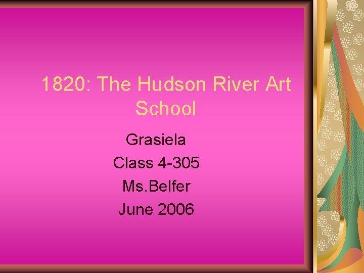 1820: The Hudson River Art School Grasiela Class 4 -305 Ms. Belfer June 2006