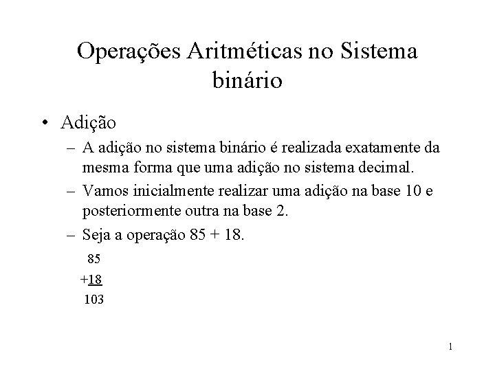 Operações Aritméticas no Sistema binário • Adição – A adição no sistema binário é