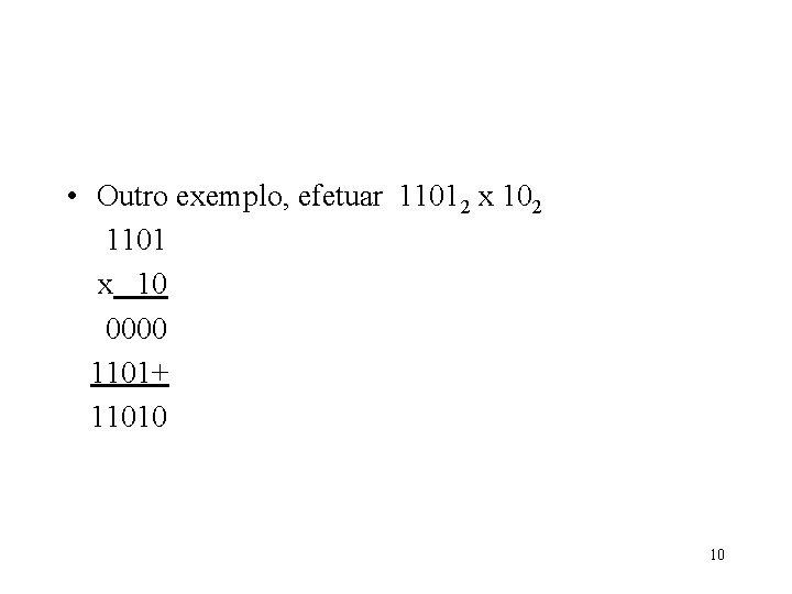 • Outro exemplo, efetuar 11012 x 102 1101 x 10 0000 1101+ 11010