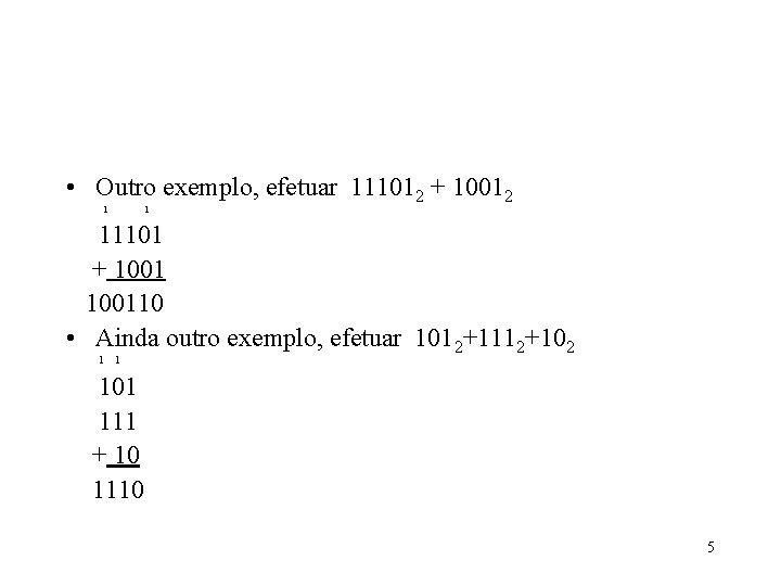 • Outro exemplo, efetuar 111012 + 10012 1 1 11101 + 100110 •