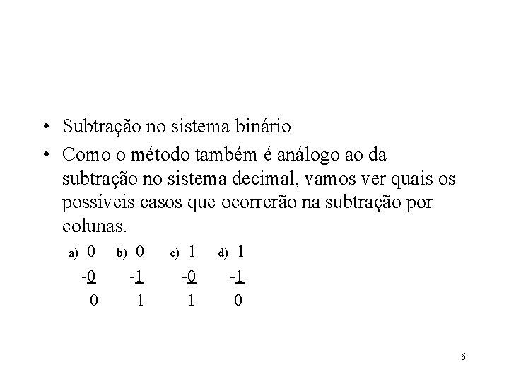 • Subtração no sistema binário • Como o método também é análogo ao