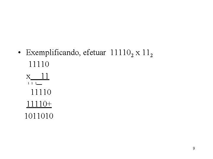 • Exemplificando, efetuar 111102 x 112 11110 x 11 1 11110+ 1011010 9