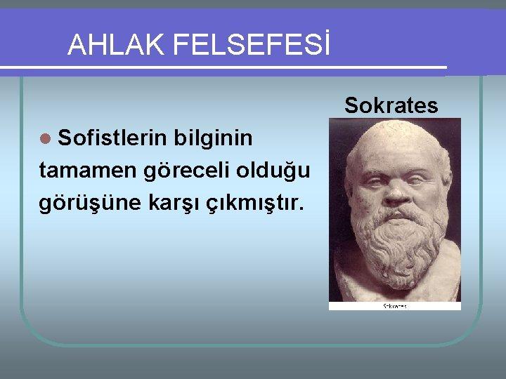 AHLAK FELSEFESİ Sokrates l Sofistlerin bilginin tamamen göreceli olduğu görüşüne karşı çıkmıştır.