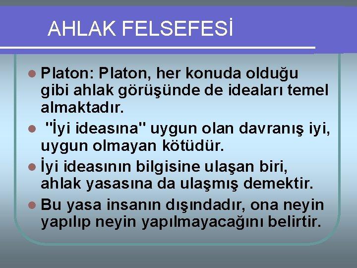 AHLAK FELSEFESİ l Platon: Platon, her konuda olduğu gibi ahlak görüşünde de ideaları temel