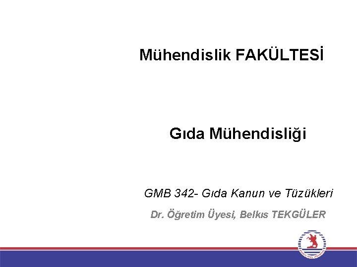 Mühendislik FAKÜLTESİ Gıda Mühendisliği GMB 342 - Gıda Kanun ve Tüzükleri Dr. Öğretim Üyesi,