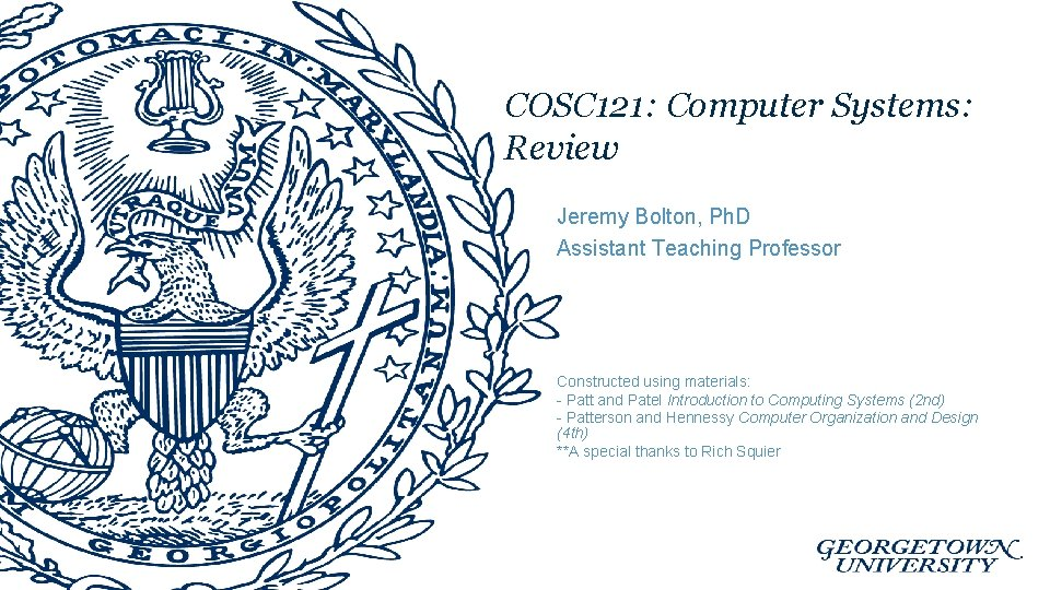 COSC 121: Computer Systems: Review Jeremy Bolton, Ph. D Assistant Teaching Professor Constructed using