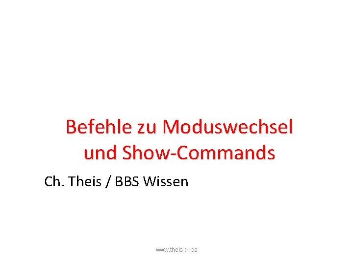 Befehle zu Moduswechsel und Show-Commands Ch. Theis / BBS Wissen www. theis-cr. de