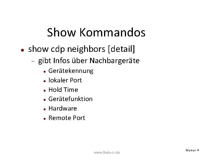 Show Kommandos show cdp neighbors [detail] gibt Infos über Nachbargeräte Gerätekennung lokaler Port Hold