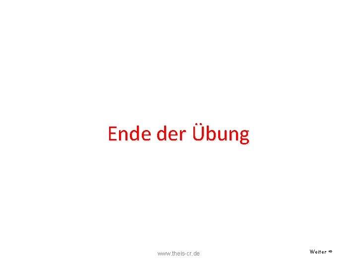 Ende der Übung www. theis-cr. de Weiter