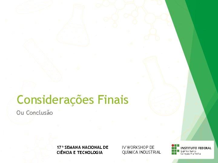 Considerações Finais Ou Conclusão 17ª SEMANA NACIONAL DE CIÊNCIA E TECNOLOGIA IV WORKSHOP DE