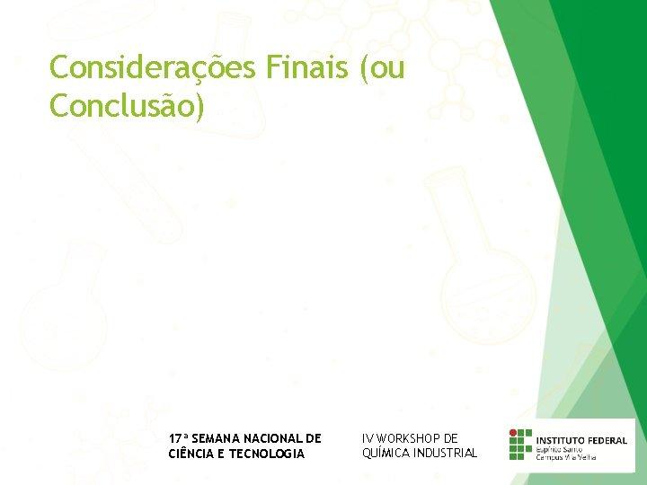 Considerações Finais (ou Conclusão) 17ª SEMANA NACIONAL DE CIÊNCIA E TECNOLOGIA IV WORKSHOP DE