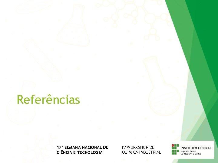 Referências 17ª SEMANA NACIONAL DE CIÊNCIA E TECNOLOGIA IV WORKSHOP DE QUÍMICA INDUSTRIAL