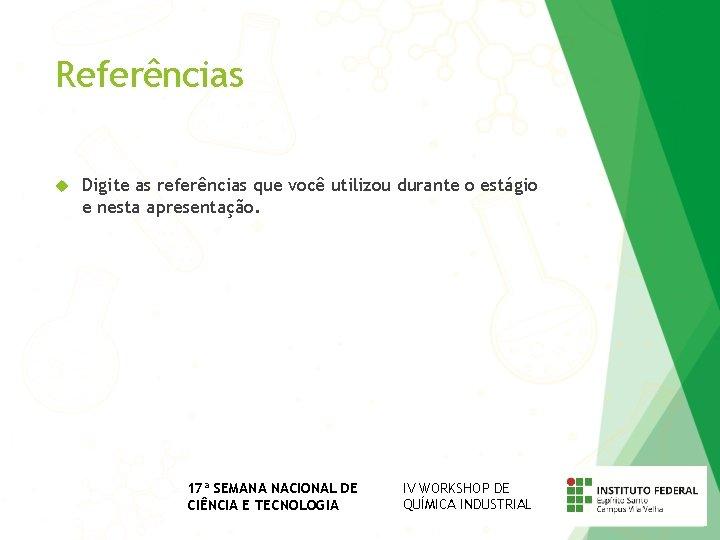 Referências Digite as referências que você utilizou durante o estágio e nesta apresentação. 17ª