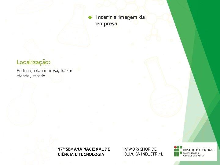 Inserir a imagem da empresa Localização: Endereço da empresa, bairro, cidade, estado. 17ª
