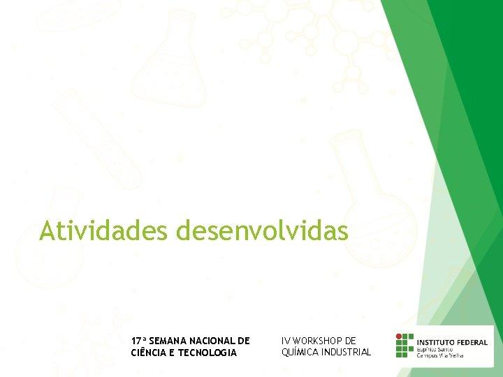 Atividades desenvolvidas 17ª SEMANA NACIONAL DE CIÊNCIA E TECNOLOGIA IV WORKSHOP DE QUÍMICA INDUSTRIAL