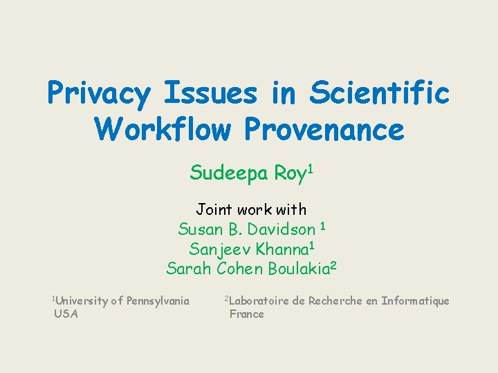 Privacy Issues in Scientific Workflow Provenance Sudeepa Roy 1 Joint work with Susan B.
