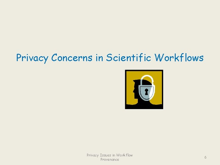 Privacy Concerns in Scientific Workflows Privacy Issues in Workflow Provenance 6