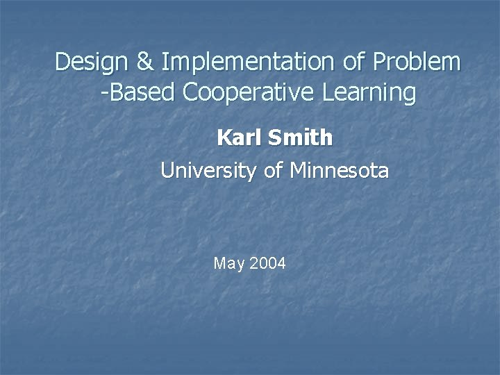 Design & Implementation of Problem -Based Cooperative Learning Karl Smith University of Minnesota May
