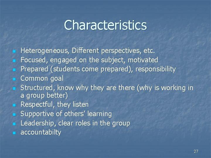 Characteristics n n n n n Heterogeneous, Different perspectives, etc. Focused, engaged on the