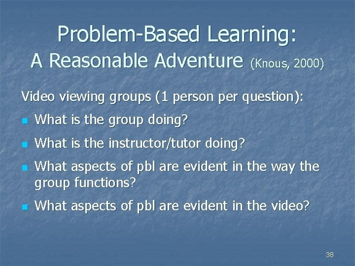 Problem-Based Learning: A Reasonable Adventure (Knous, 2000) Video viewing groups (1 person per question):