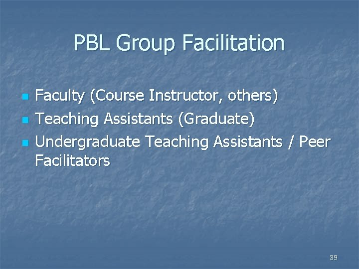 PBL Group Facilitation n Faculty (Course Instructor, others) Teaching Assistants (Graduate) Undergraduate Teaching Assistants