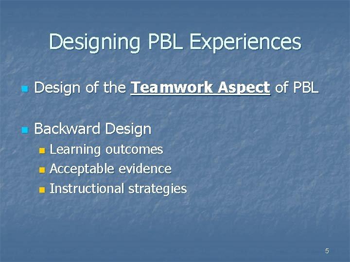 Designing PBL Experiences n Design of the Teamwork Aspect of PBL n Backward Design