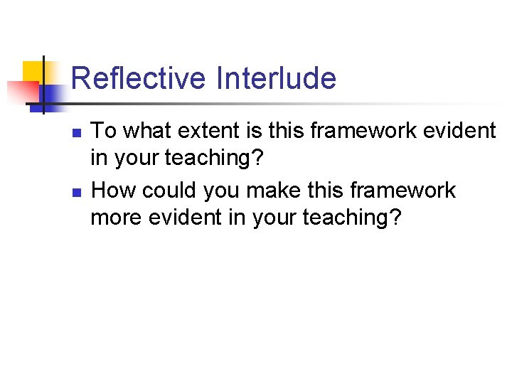 Reflective Interlude n n To what extent is this framework evident in your teaching?