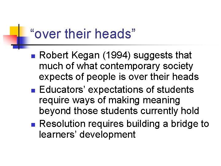 """""""over their heads"""" n n n Robert Kegan (1994) suggests that much of what"""