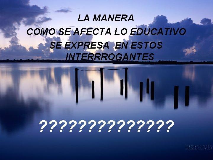LA MANERA COMO SE AFECTA LO EDUCATIVO SE EXPRESA EN ESTOS INTERRROGANTES ? ?