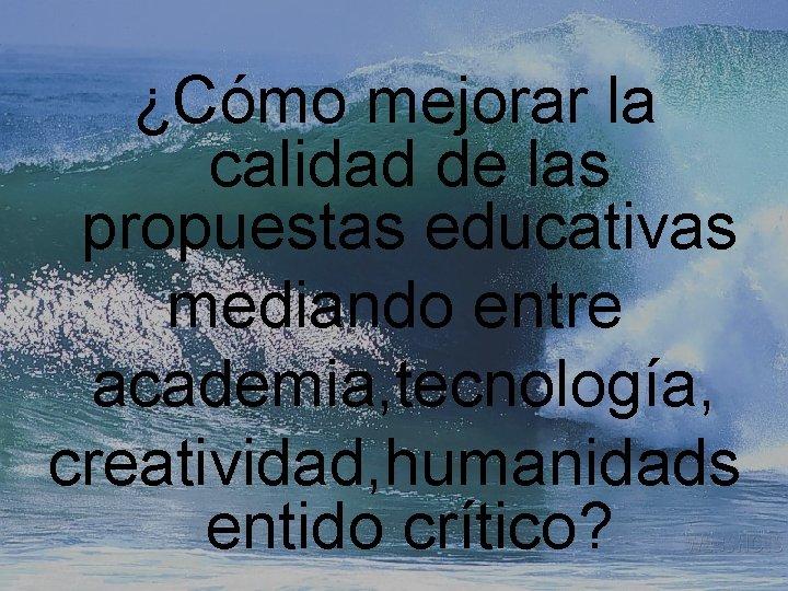 ¿Cómo mejorar la calidad de las propuestas educativas mediando entre academia, tecnología, creatividad, humanidads