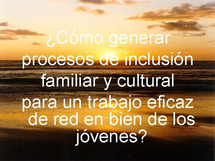 ¿Cómo generar procesos de inclusión familiar y cultural para un trabajo eficaz de red