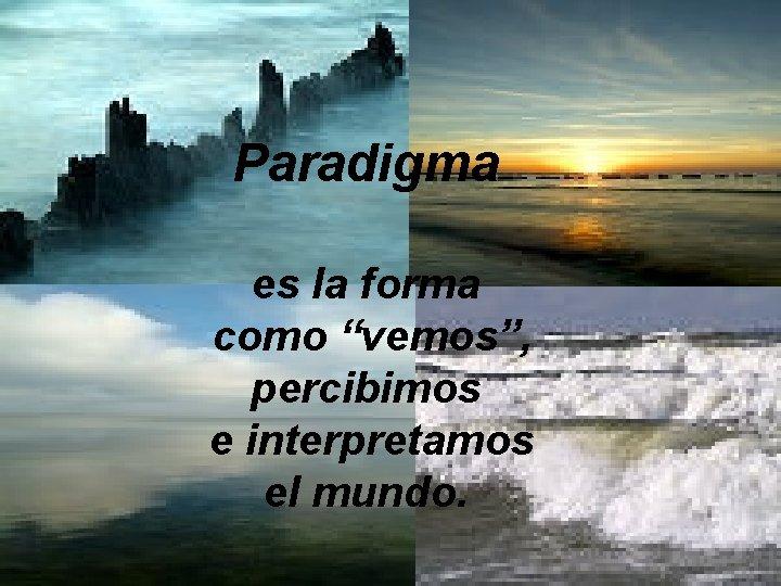 """Paradigma es la forma como """"vemos"""", percibimos e interpretamos el mundo."""
