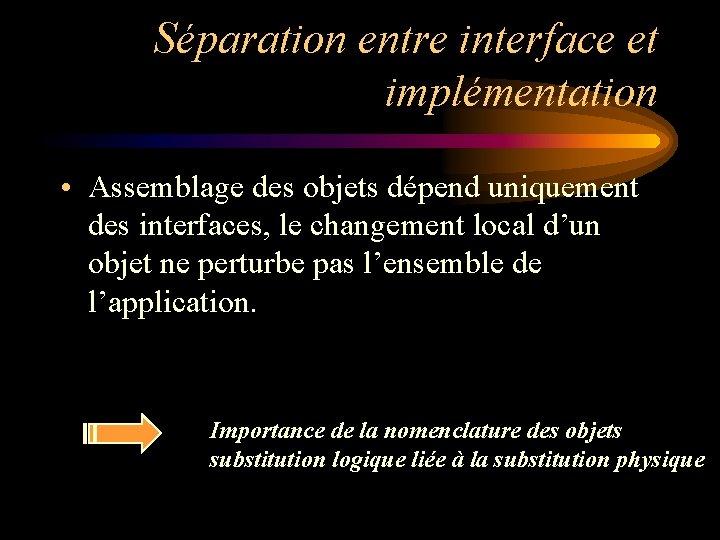 Séparation entre interface et implémentation • Assemblage des objets dépend uniquement des interfaces, le