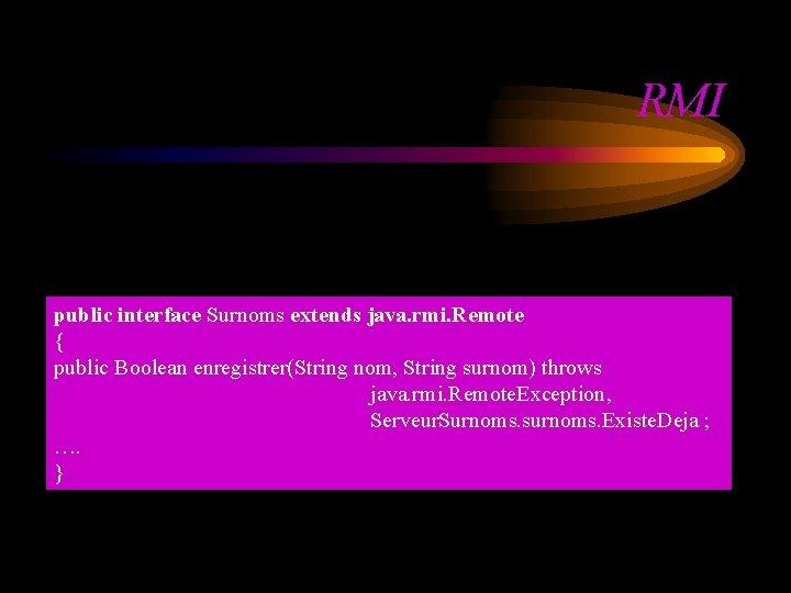 RMI public interface Surnoms extends java. rmi. Remote { public Boolean enregistrer(String nom, String
