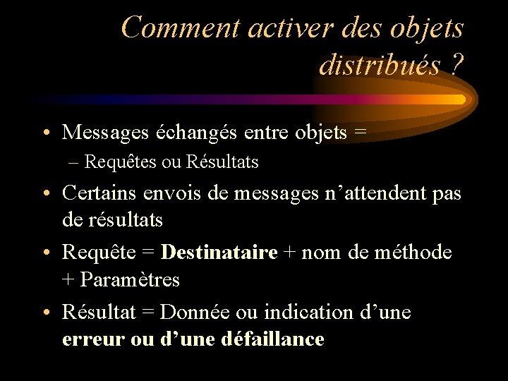Comment activer des objets distribués ? • Messages échangés entre objets = – Requêtes