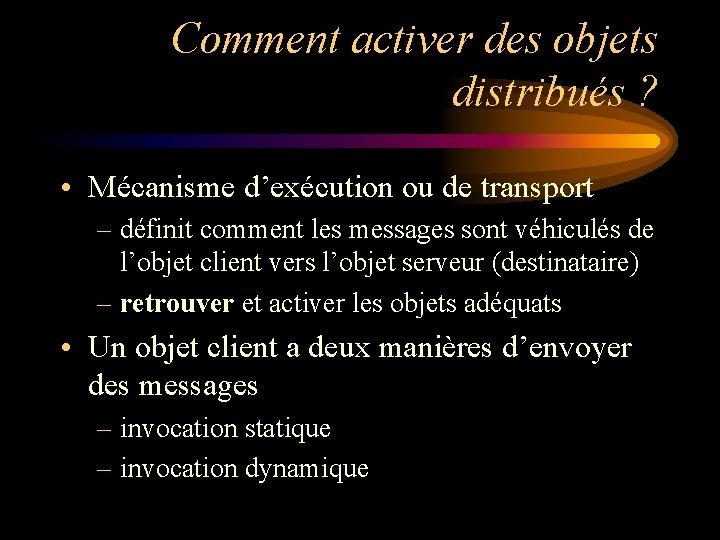 Comment activer des objets distribués ? • Mécanisme d'exécution ou de transport – définit