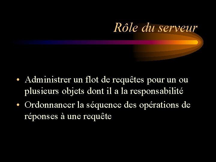 Rôle du serveur • Administrer un flot de requêtes pour un ou plusieurs objets