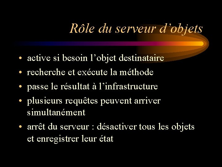 Rôle du serveur d'objets • • active si besoin l'objet destinataire recherche et exécute