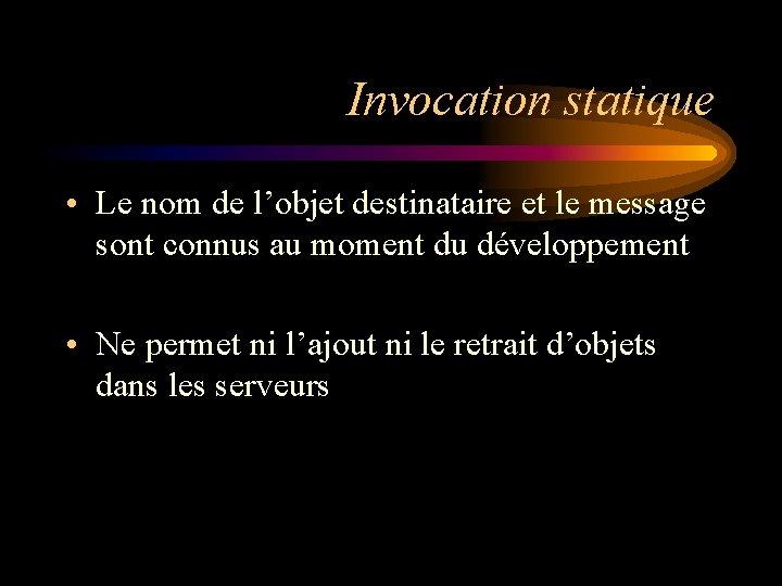 Invocation statique • Le nom de l'objet destinataire et le message sont connus au