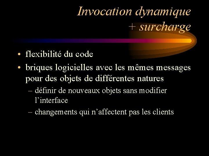 Invocation dynamique + surcharge • flexibilité du code • briques logicielles avec les mêmes