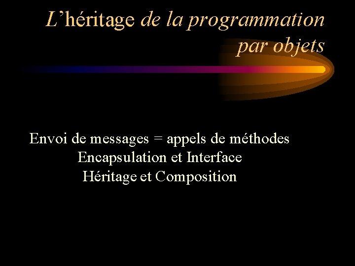 L'héritage de la programmation par objets Envoi de messages = appels de méthodes Encapsulation