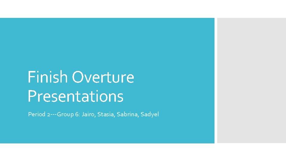 Finish Overture Presentations Period 2 ---Group 6: Jairo, Stasia, Sabrina, Sadyel