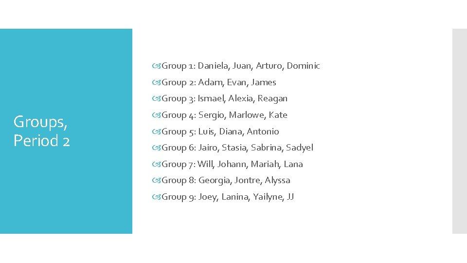 Group 1: Daniela, Juan, Arturo, Dominic Group 2: Adam, Evan, James Group 3: