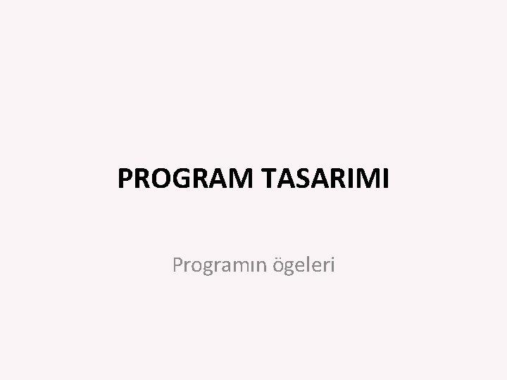 PROGRAM TASARIMI Programın ögeleri