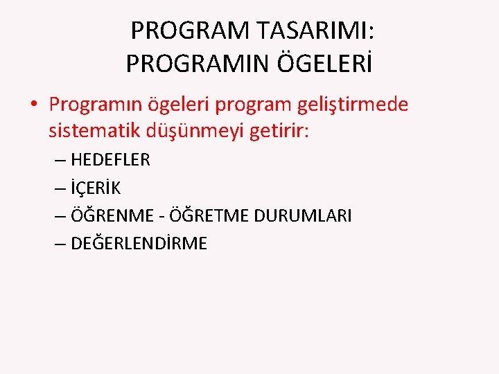 PROGRAM TASARIMI: PROGRAMIN ÖGELERİ • Programın ögeleri program geliştirmede sistematik düşünmeyi getirir: –