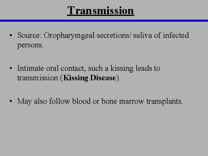 Transmission • Source: Oropharymgeal secretions/ saliva of infected persons. • Intimate oral contact, such