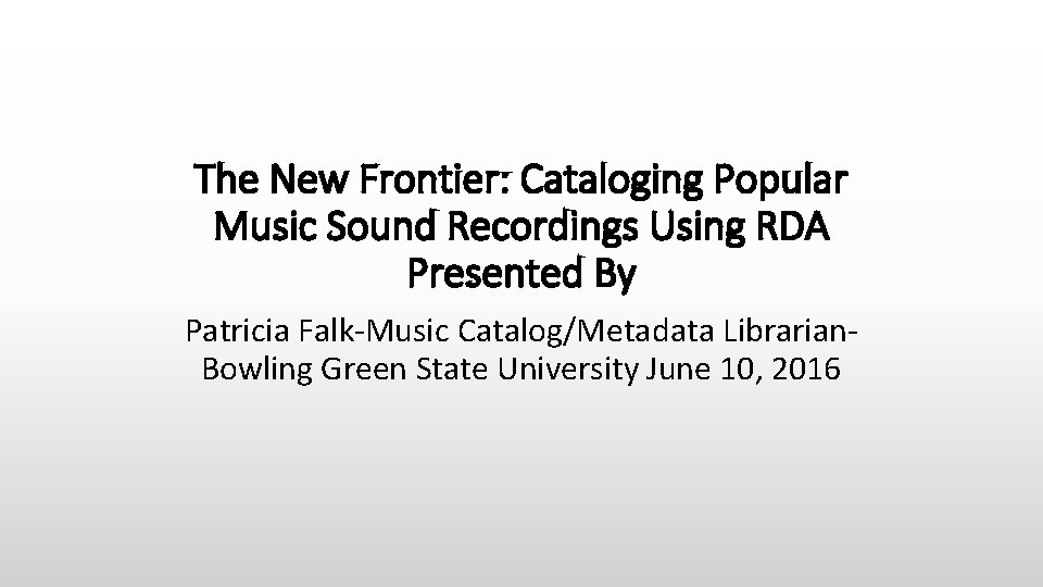 The New Frontier: Cataloging Popular Music Sound Recordings Using RDA Presented By Patricia Falk-Music