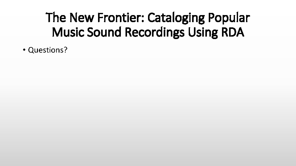 The New Frontier: Cataloging Popular Music Sound Recordings Using RDA • Questions?