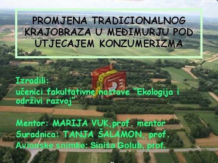 """PROMJENA TRADICIONALNOG KRAJOBRAZA U MEĐIMURJU POD UTJECAJEM KONZUMERIZMA Izradili: učenici fakultativne nastave """"Ekologija i"""