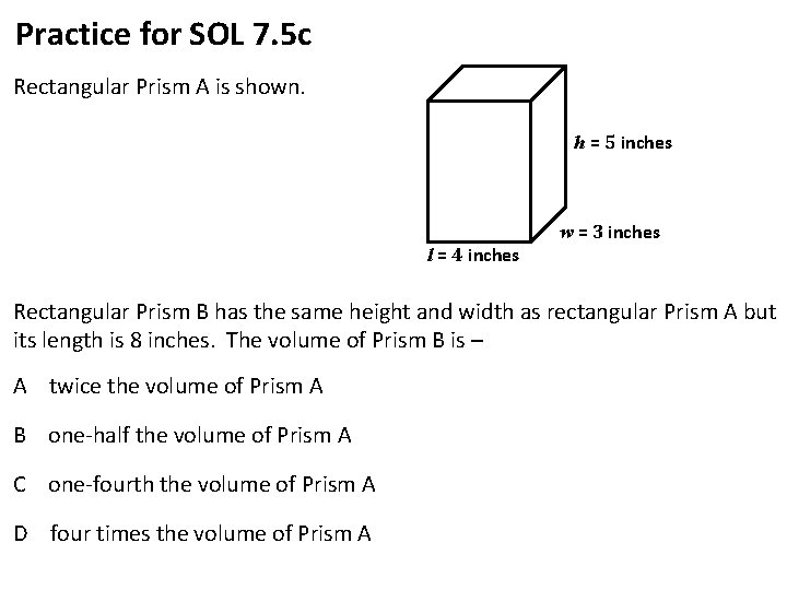Practice for SOL 7. 5 c Rectangular Prism A is shown. h = 5